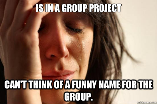 Is in a group project can't think of a funny name for the group. - Is in a group project can't think of a funny name for the group.  First World Problems