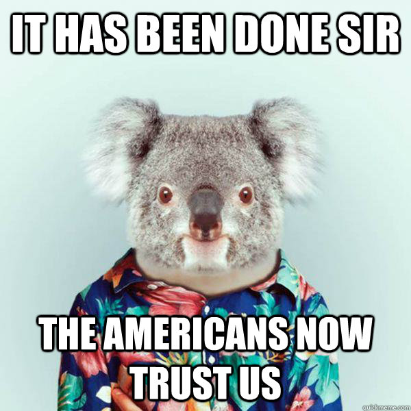 It has been done sir the americans now trust us - It has been done sir the americans now trust us  infiltrator koala