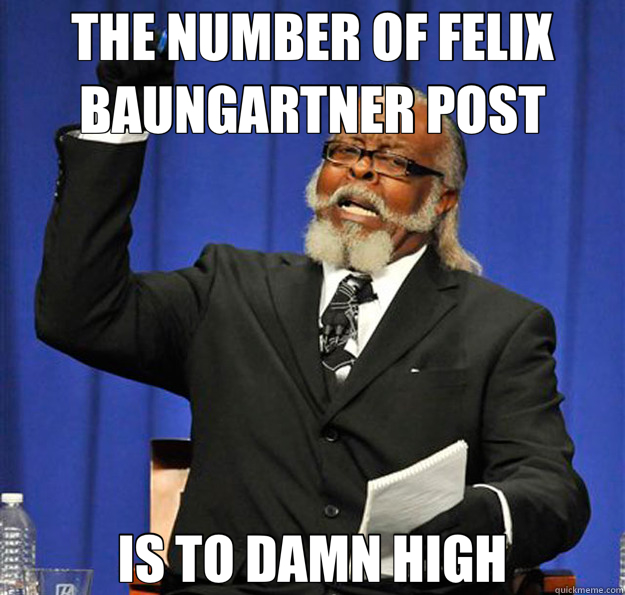 THE NUMBER OF FELIX BAUNGARTNER POST IS TO DAMN HIGH - THE NUMBER OF FELIX BAUNGARTNER POST IS TO DAMN HIGH  Jimmy McMillan