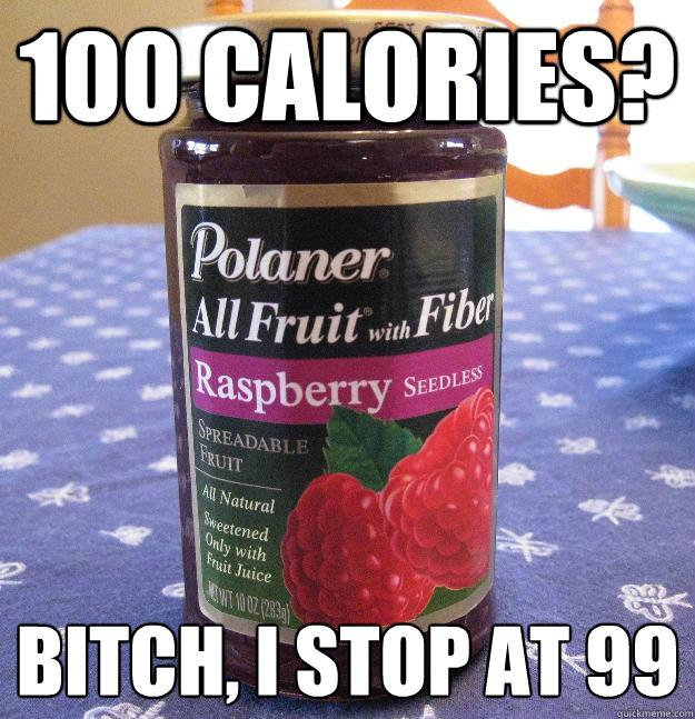 100 calories? Bitch, I stop at 99