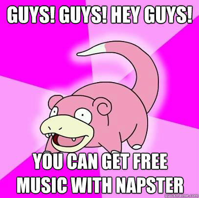 GUys! guys! hey guys! you can get free music with napster - GUys! guys! hey guys! you can get free music with napster  Slowpoke