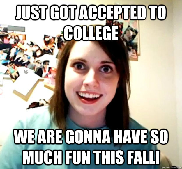 Just got accepted to college we are gonna have so much fun this fall! - Just got accepted to college we are gonna have so much fun this fall!  Overly Attached Girlfriend