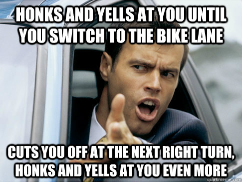honks and yells at you until you switch to the bike lane cuts you off at the next right turn, honks and yells at you even more - honks and yells at you until you switch to the bike lane cuts you off at the next right turn, honks and yells at you even more  Asshole driver