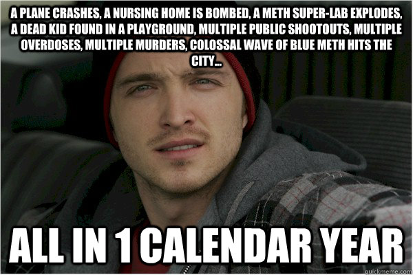 a plane crashes, a nursing home is bombed, a meth super-lab explodes, a dead kid found in a playground, multiple public shootouts, multiple overdoses, multiple murders, colossal wave of blue meth hits the city... all in 1 calendar year - a plane crashes, a nursing home is bombed, a meth super-lab explodes, a dead kid found in a playground, multiple public shootouts, multiple overdoses, multiple murders, colossal wave of blue meth hits the city... all in 1 calendar year  Misc