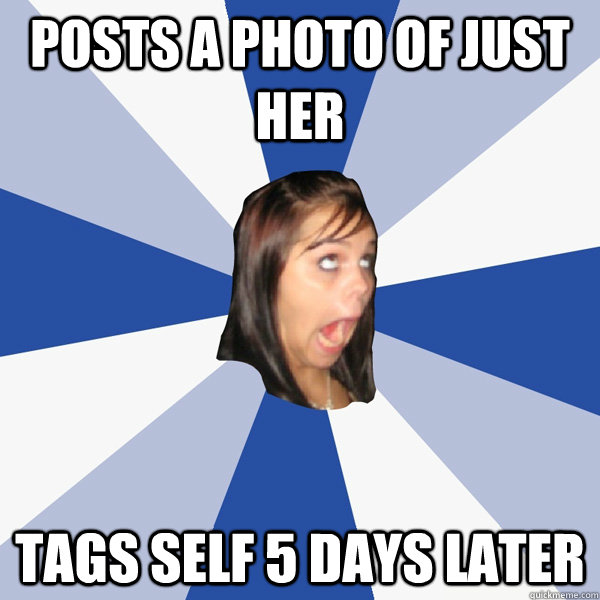 Posts a photo of just her Tags self 5 days later - Posts a photo of just her Tags self 5 days later  Annoying Facebook Girl