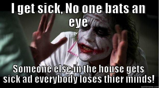 Being Sick - I GET SICK, NO ONE BATS AN EYE SOMEONE ELSE IN THE HOUSE GETS SICK AD EVERYBODY LOSES THIER MINDS! Joker Mind Loss