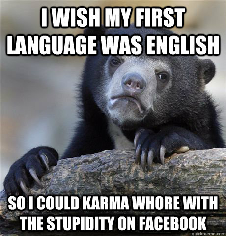 I wish my first language was english So I could karma whore with the stupidity on facebook - I wish my first language was english So I could karma whore with the stupidity on facebook  Confession Bear