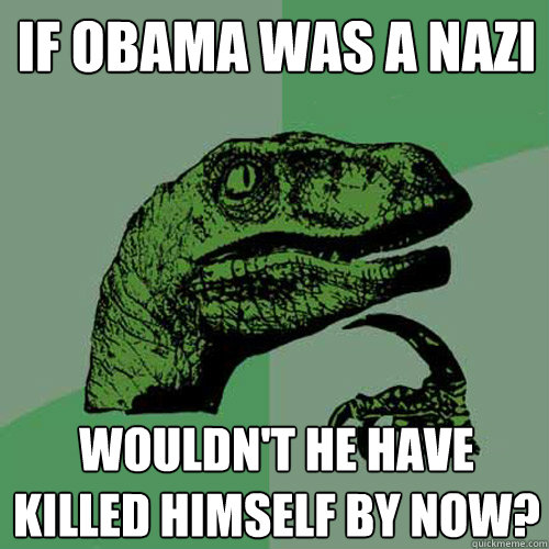 If Obama was a nazi Wouldn't he have killed himself by now?  Philosoraptor