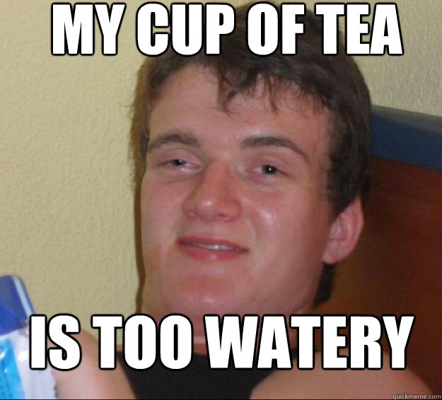 My cup of tea is too watery - My cup of tea is too watery  10guy