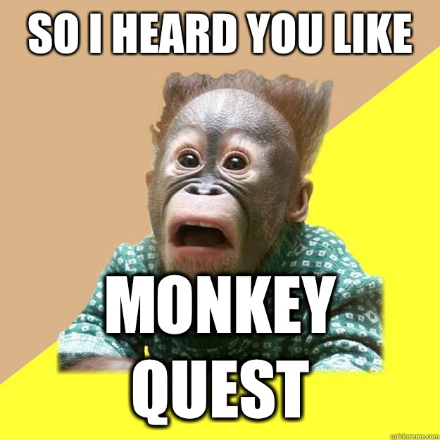 So I heard you like Monkey Quest