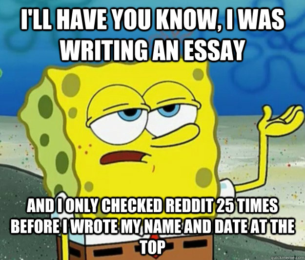 I'll have you know, I was writing an essay and I only checked Reddit 25 times before I wrote my name and date at the top - I'll have you know, I was writing an essay and I only checked Reddit 25 times before I wrote my name and date at the top  Tough Spongebob