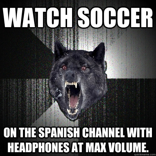 Watch soccer  On the Spanish channel with headphones at max volume. - Watch soccer  On the Spanish channel with headphones at max volume.  Insanity Wolf
