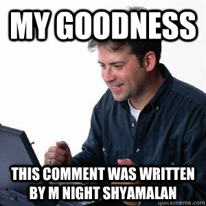 MY GOODNESS THIS COMMENT WAS WRITTEN BY M NIGHT SHYAMALAN - MY GOODNESS THIS COMMENT WAS WRITTEN BY M NIGHT SHYAMALAN  Lonely Computer Guy