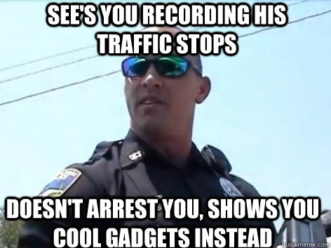 see's you recording his traffic stops doesn't arrest you, shows you cool gadgets instead - see's you recording his traffic stops doesn't arrest you, shows you cool gadgets instead  Good Guy Cop