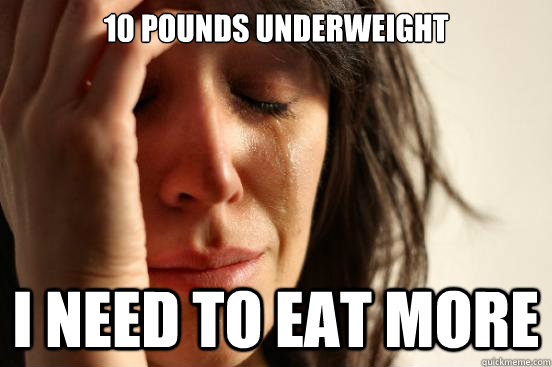 10 pounds underweight I need to eat more  - 10 pounds underweight I need to eat more   First World Problems