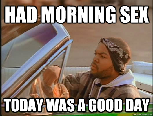 Had morning sex Today was a good day - Had morning sex Today was a good day  today was a good day