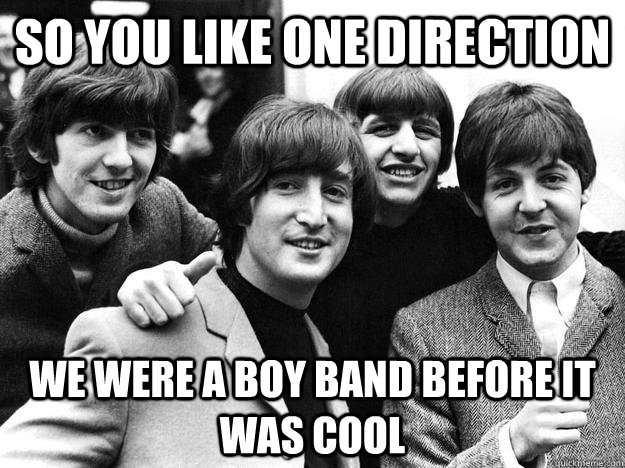 So You like one direction we were a boy band before it was cool  The Beatles