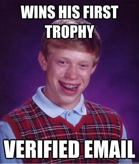 Wins his first trophy verified email - Wins his first trophy verified email  Bad Luck Brian