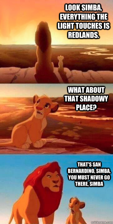 look simba, everything the light touches is Redlands. what about that shadowy place? that's San Bernardino, Simba, you must never go there, simba - look simba, everything the light touches is Redlands. what about that shadowy place? that's San Bernardino, Simba, you must never go there, simba  SIMBA
