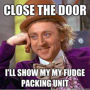 Close the Door I'll show my my fudge packing unit - Close the Door I'll show my my fudge packing unit  Creepy Wonka