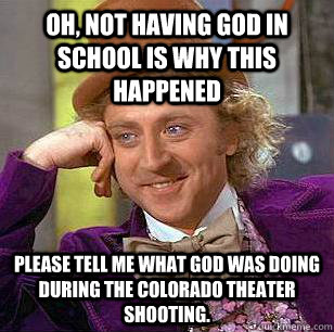 Oh, not having God in school is why this happened Please tell me what God was doing during the Colorado Theater shooting.  - Oh, not having God in school is why this happened Please tell me what God was doing during the Colorado Theater shooting.   Condescending Wonka