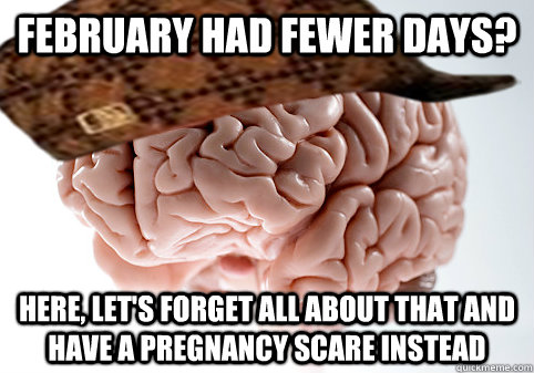 February had fewer days? Here, let's forget all about that and have a pregnancy scare instead - February had fewer days? Here, let's forget all about that and have a pregnancy scare instead  ScumbagSimon