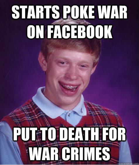 starts poke war on facebook put to death for war crimes - starts poke war on facebook put to death for war crimes  Bad Luck Brian
