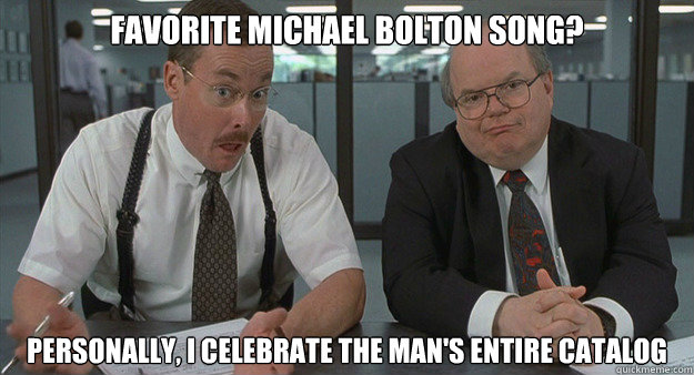Funny Meme Office Space : Favorite michael bolton song personally i celebrate the