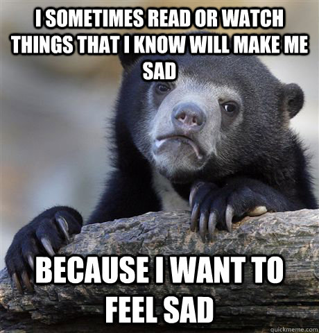I sometimes read or watch things that i know will make me sad because i want to feel sad - I sometimes read or watch things that i know will make me sad because i want to feel sad  Confession Bear