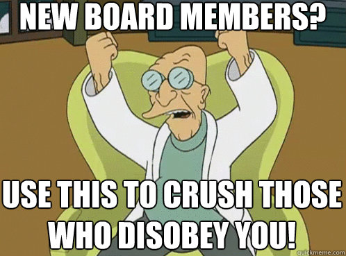 New board members? Use this To crush those who disobey you!