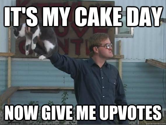 It's my cake day now give me upvotes