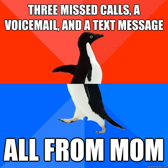 Three missed calls, a voicemail, and a text message all from mom - Three missed calls, a voicemail, and a text message all from mom  Socially Awesome Awkward Penguin