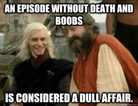 An episode without death and boobs is considered a dull affair.  Dothraki Weddings