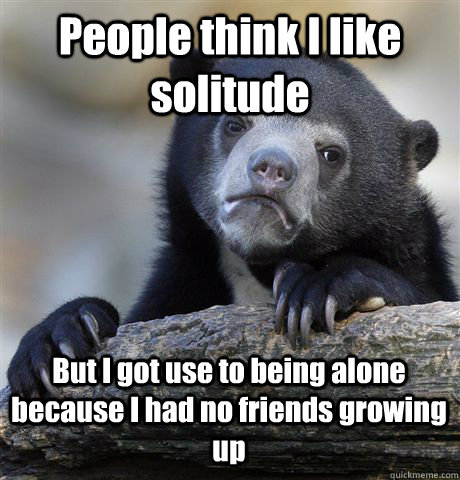 People think I like solitude But I got use to being alone because I had no friends growing up - People think I like solitude But I got use to being alone because I had no friends growing up  Confession Bear
