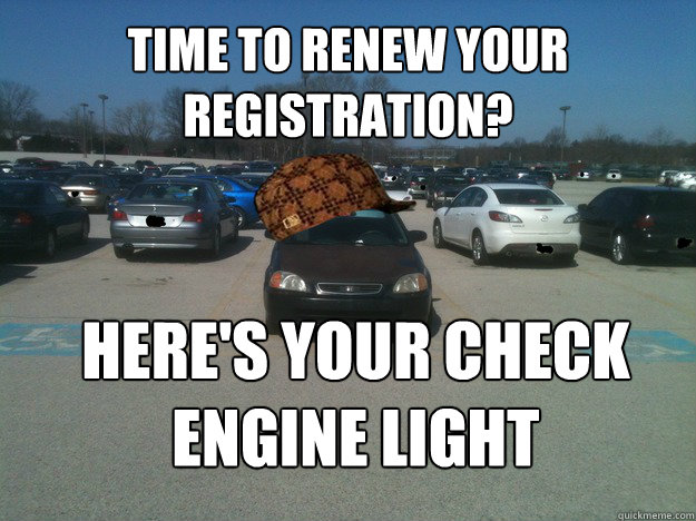 Time to renew your registration? Here's your check engine light - Time to renew your registration? Here's your check engine light  Scumbag Car