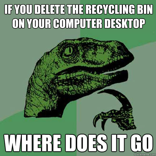 If you delete the recycling bin on your computer desktop Where does it go  - If you delete the recycling bin on your computer desktop Where does it go   Philosoraptor