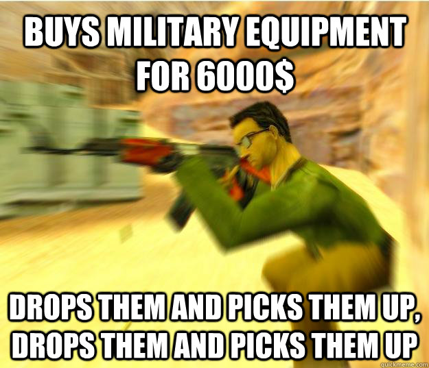 Buys military equipment for 6000$ drops them and picks them up, drops them and picks them up