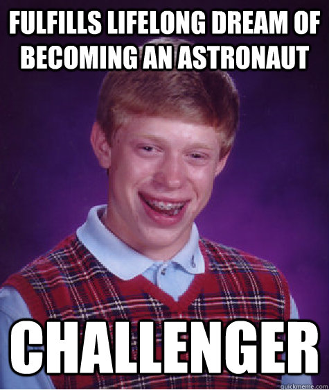 Fulfills lifelong dream of becoming an astronaut  Challenger - Fulfills lifelong dream of becoming an astronaut  Challenger  Bad Luck Brian