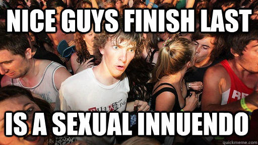 Nice guys finish last is a sexual innuendo  - Nice guys finish last is a sexual innuendo   Sudden Clarity Clarence