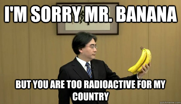 I'm sorry mr. banana but you are too radioactive for my country  Nintendo Banana