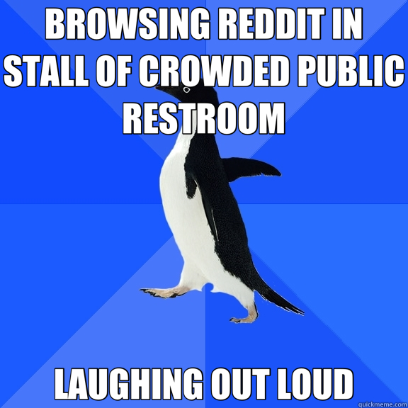 BROWSING REDDIT IN STALL OF CROWDED PUBLIC RESTROOM LAUGHING OUT LOUD - BROWSING REDDIT IN STALL OF CROWDED PUBLIC RESTROOM LAUGHING OUT LOUD  Socially Awkward Penguin