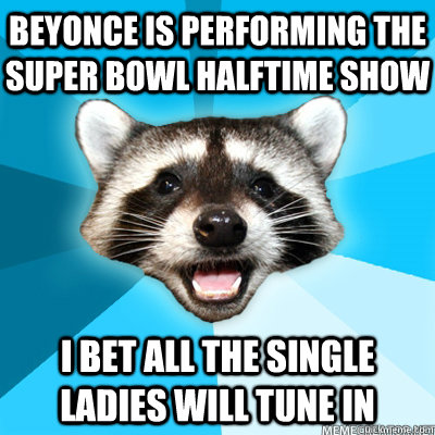 Beyonce is performing the super bowl halftime show i bet all the single ladies will tune in - Beyonce is performing the super bowl halftime show i bet all the single ladies will tune in  Misc