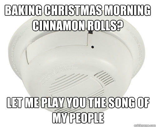 Baking Christmas morning cinnamon rolls? Let me play you the song of my people - Baking Christmas morning cinnamon rolls? Let me play you the song of my people  scumbag smoke detector
