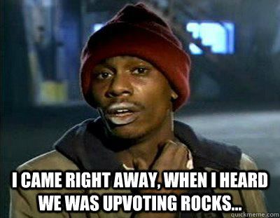 I came right away, when I heard we was upvoting rocks... -  I came right away, when I heard we was upvoting rocks...  Tyrone Biggums