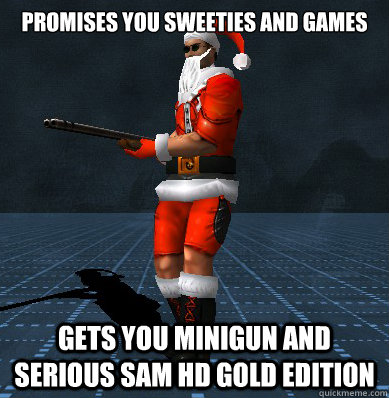 Promises you sweeties and games Gets you minigun and serious sam hd gold edition - Promises you sweeties and games Gets you minigun and serious sam hd gold edition  Santa Sam