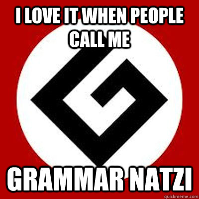 I love it when people call me Grammar Natzi