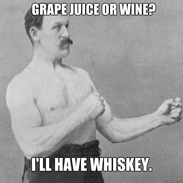 Grape juice or wine?  I'll have whiskey.  - Grape juice or wine?  I'll have whiskey.   Misc