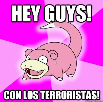 hey guys! con los terroristas! - hey guys! con los terroristas!  Slowpoke