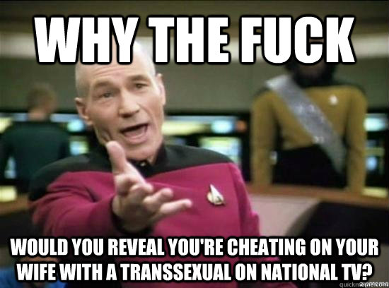 Why the fuck Would you reveal you're cheating on your wife with a transsexual on national tv? - Why the fuck Would you reveal you're cheating on your wife with a transsexual on national tv?  Annoyed Picard HD
