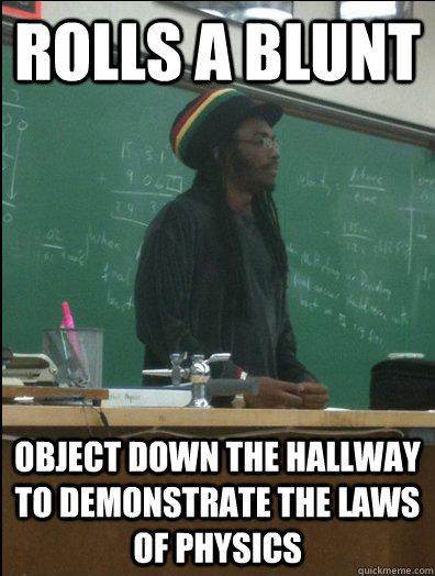 rolls a blunt object down the hallway to demonstrate the laws of physics  Rasta Science Teacher